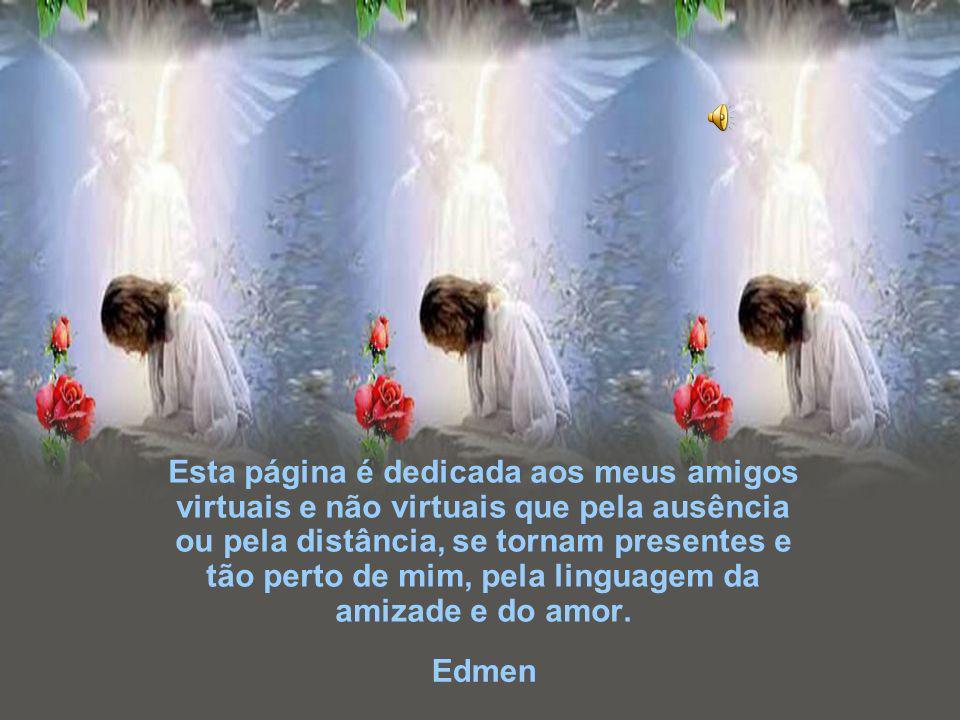 Edmen Esta página é dedicada aos meus amigos virtuais e não virtuais que pela ausência ou pela distância, se tornam presentes e tão perto de mim, pela linguagem da amizade e do amor.
