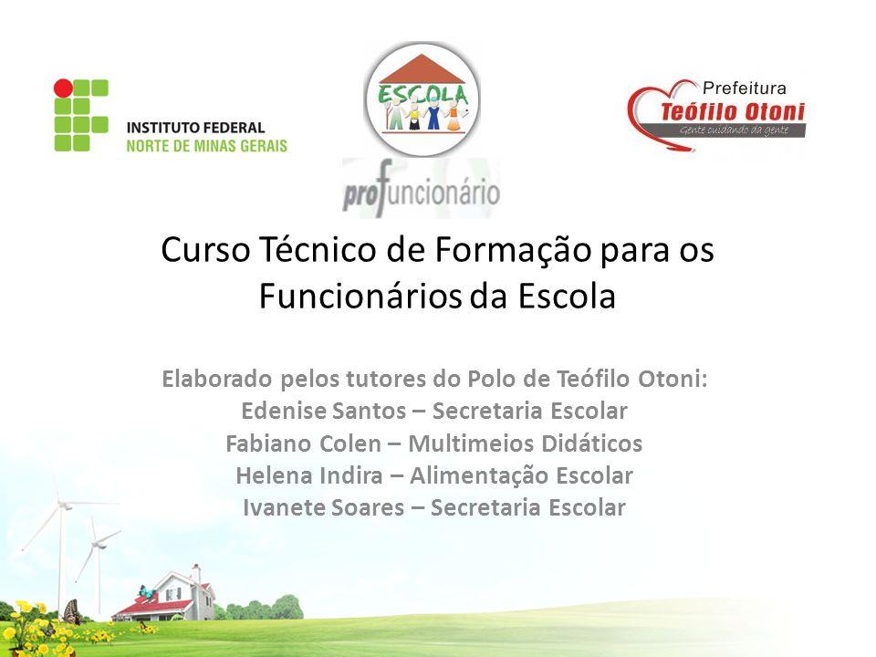 Curso Técnico de Formação para os Funcionários da Escola Elaborado pelos tutores do Polo de Teófilo Otoni: Edenise Santos – Secretaria Escolar Fabiano