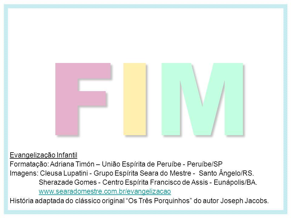 FIMFIMFIMFIM Evangelização Infantil Formatação: Adriana Timón – União Espírita de Peruíbe - Peruíbe/SP Imagens: Cleusa Lupatini - Grupo Espírita Seara