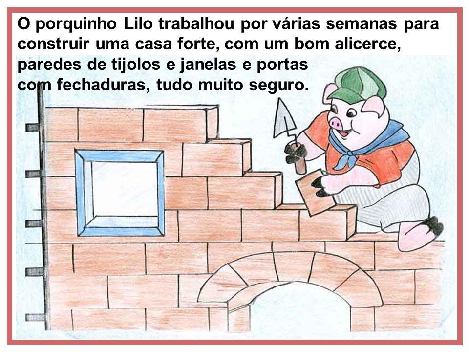 O porquinho Lilo trabalhou por várias semanas para construir uma casa forte, com um bom alicerce, paredes de tijolos e janelas e portas com fechaduras