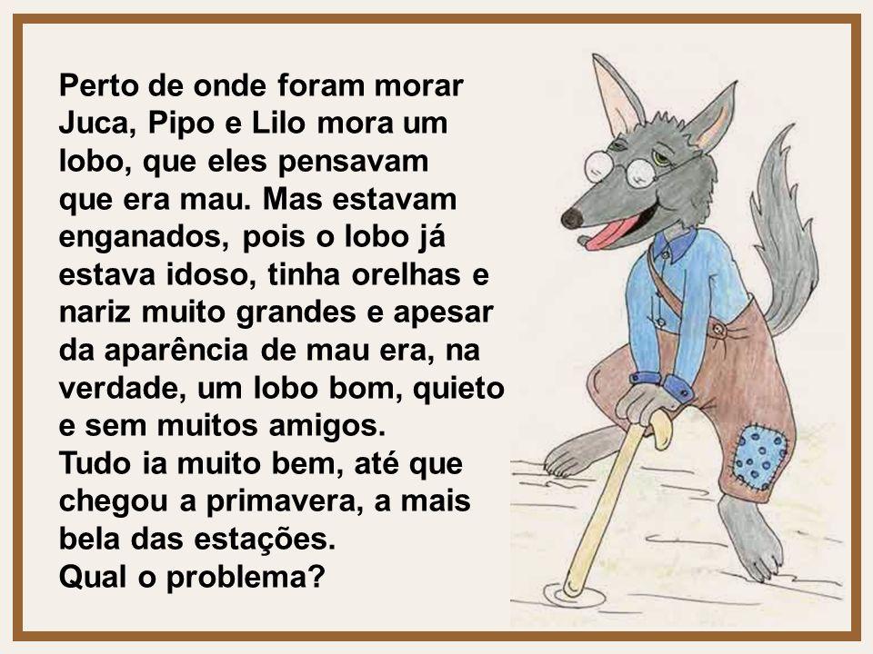 Perto de onde foram morar Juca, Pipo e Lilo mora um lobo, que eles pensavam que era mau. Mas estavam enganados, pois o lobo já estava idoso, tinha ore