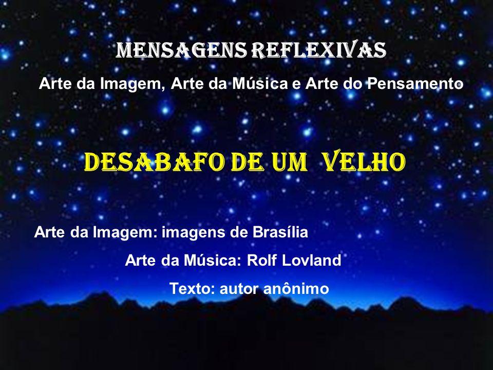 MENSAGENS REFLEXIVAS Arte da Imagem, Arte da Música e Arte do Pensamento Arte da Imagem: imagens de Brasília Arte da Música: Rolf Lovland Texto: autor anônimo DESABAFO DE UM VELHO