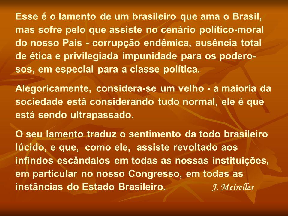 Esse é o lamento de um brasileiro que ama o Brasil, mas sofre pelo que assiste no cenário político-moral do nosso País - corrupção endêmica, ausência total de ética e privilegiada impunidade para os podero- sos, em especial para a classe política.