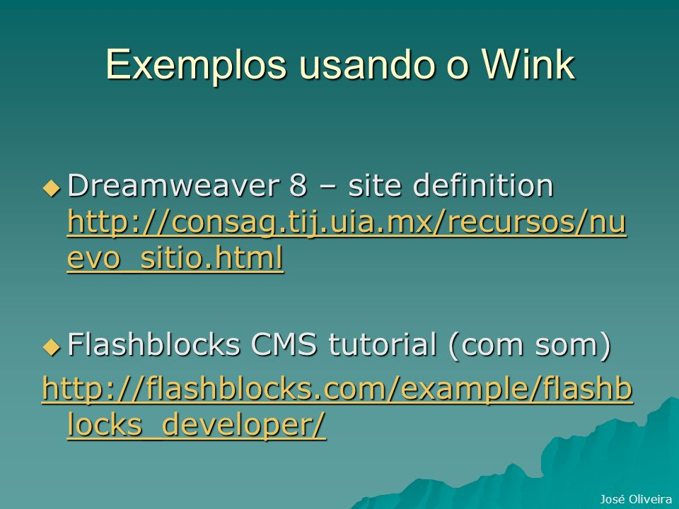 José Oliveira Exemplos usando o Wink Dreamweaver 8 – site definition http://consag.tij.uia.mx/recursos/nu evo_sitio.html Dreamweaver 8 – site definition http://consag.tij.uia.mx/recursos/nu evo_sitio.html http://consag.tij.uia.mx/recursos/nu evo_sitio.html http://consag.tij.uia.mx/recursos/nu evo_sitio.html Flashblocks CMS tutorial (com som) Flashblocks CMS tutorial (com som) http://flashblocks.com/example/flashb locks_developer/ http://flashblocks.com/example/flashb locks_developer/