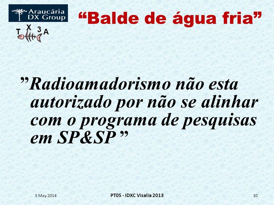 T X 3 A Balde de água fria Radioamadorismo não esta autorizado por não se alinhar com o programa de pesquisas em SP&SP 3 May 2014 PT0S - IDXC Visalia