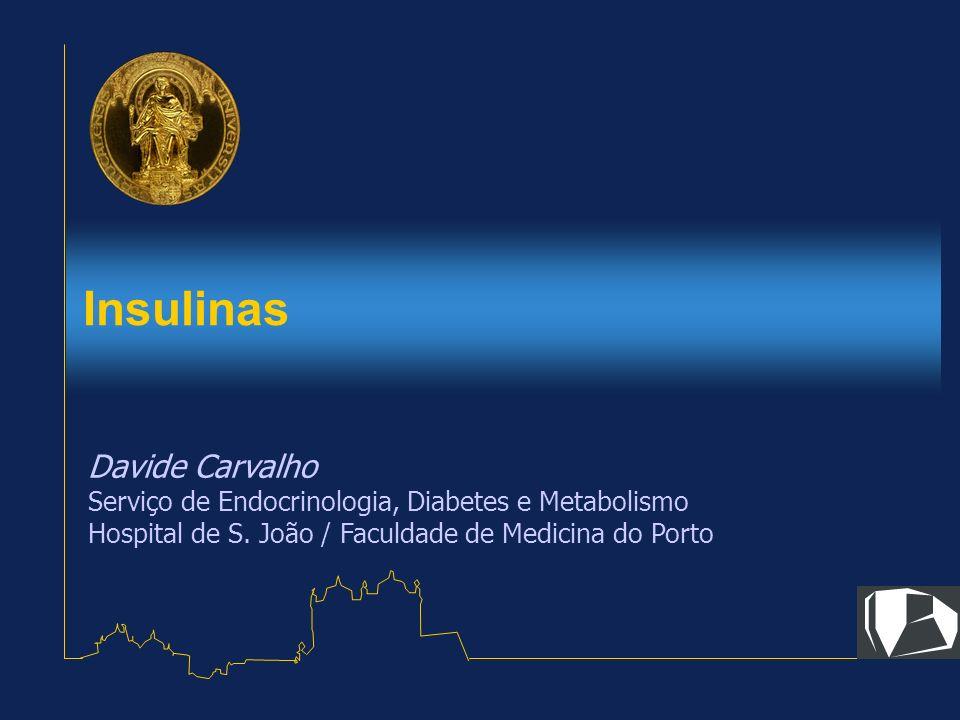 Insulinas Davide Carvalho Serviço de Endocrinologia, Diabetes e Metabolismo Hospital de S. João / Faculdade de Medicina do Porto