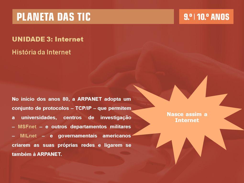 UNIDADE 3: Internet História da Internet No início dos anos 80, a ARPANET adopta um conjunto de protocolos – TCP/IP – que permitem a universidades, ce