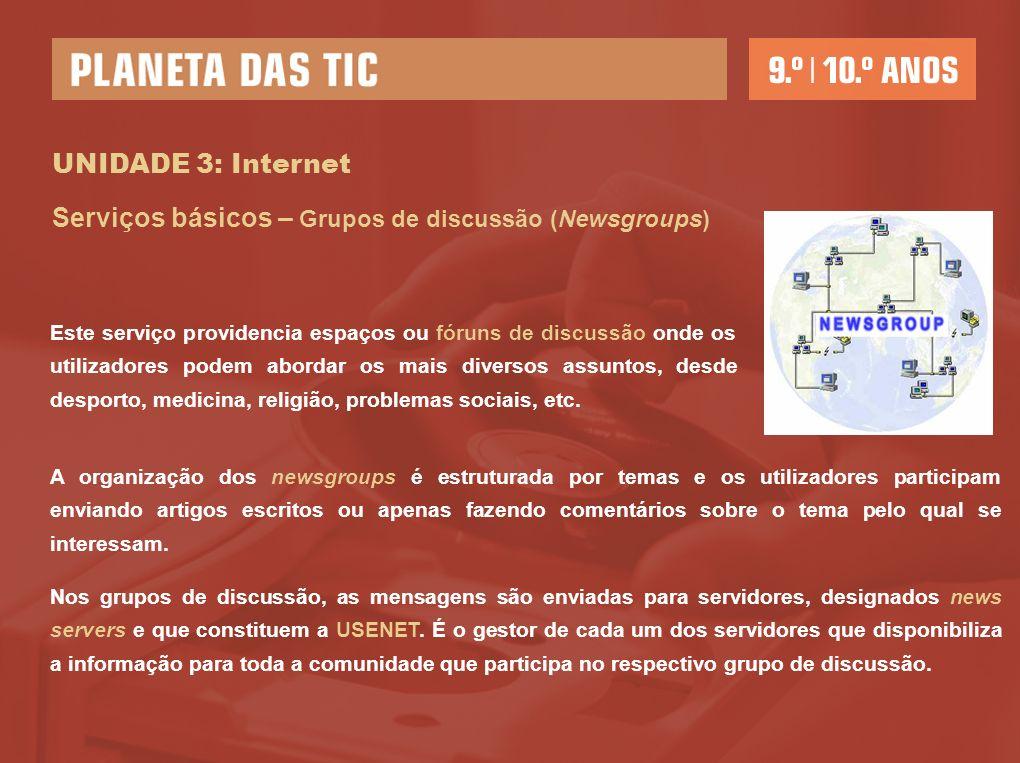 UNIDADE 3: Internet Serviços básicos – Grupos de discussão (Newsgroups) Este serviço providencia espaços ou fóruns de discussão onde os utilizadores p
