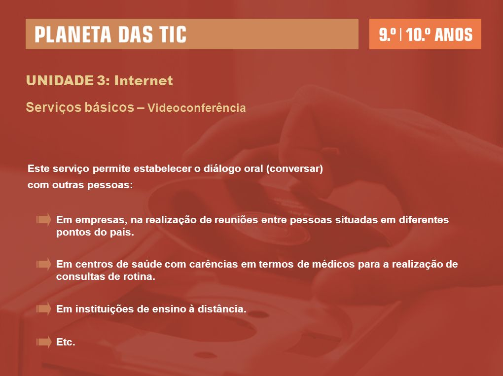 UNIDADE 3: Internet Serviços básicos – Videoconferência Este serviço permite estabelecer o diálogo oral (conversar) com outras pessoas: Em empresas, n