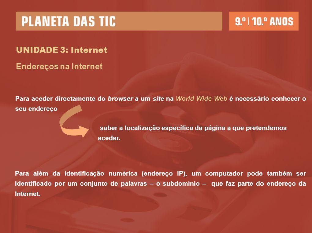 UNIDADE 3: Internet Endereços na Internet Para aceder directamente do browser a um site na World Wide Web é necessário conhecer o seu endereço Para al