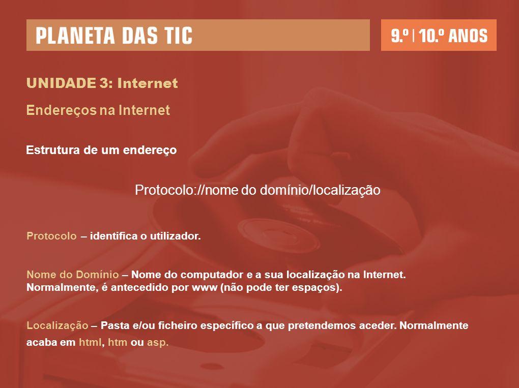 UNIDADE 3: Internet Endereços na Internet Estrutura de um endereço Protocolo://nome do domínio/localização Protocolo – identifica o utilizador. Nome d