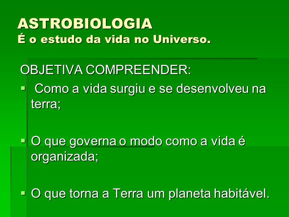 ASTROBIOLOGIA É o estudo da vida no Universo. OBJETIVA COMPREENDER: Como a vida surgiu e se desenvolveu na terra; Como a vida surgiu e se desenvolveu