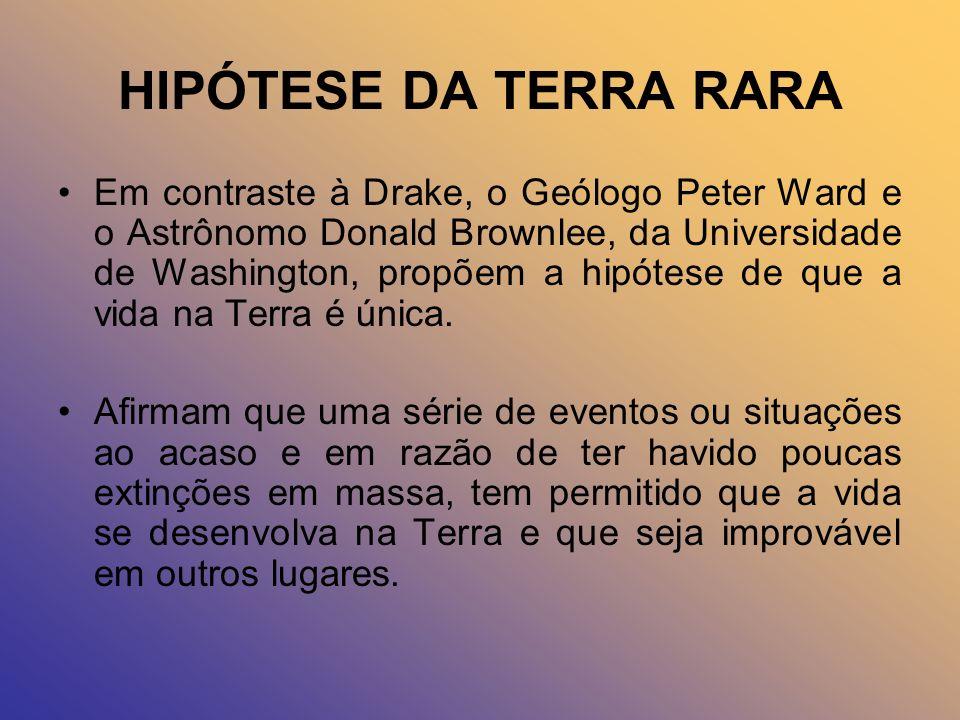 HIPÓTESE DA TERRA RARA Em contraste à Drake, o Geólogo Peter Ward e o Astrônomo Donald Brownlee, da Universidade de Washington, propõem a hipótese de