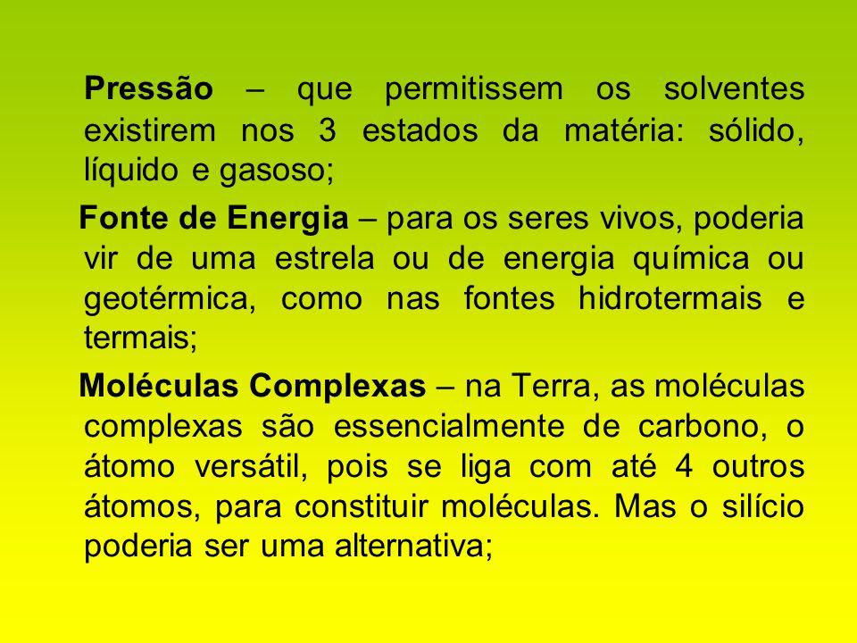 Pressão – que permitissem os solventes existirem nos 3 estados da matéria: sólido, líquido e gasoso; Fonte de Energia – para os seres vivos, poderia v