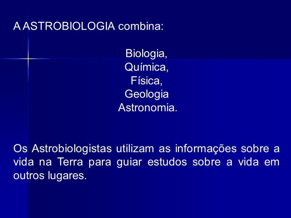 A ASTROBIOLOGIA combina: Biologia, Química, Física, Geologia Astronomia. Os Astrobiologistas utilizam as informações sobre a vida na Terra para guiar