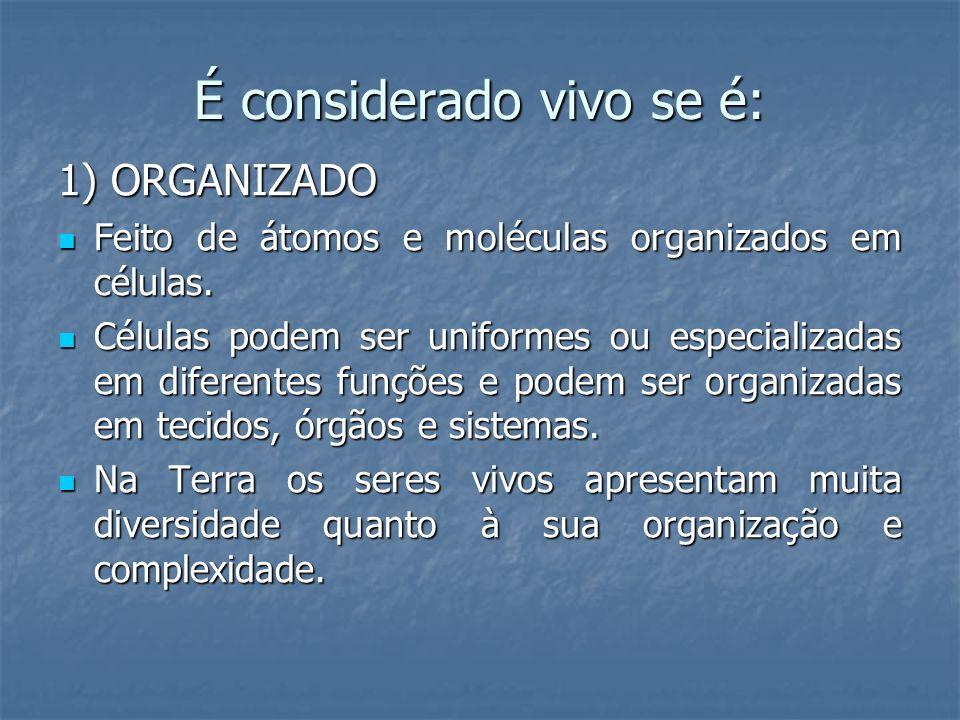 É considerado vivo se é: 1) ORGANIZADO Feito de átomos e moléculas organizados em células. Feito de átomos e moléculas organizados em células. Células