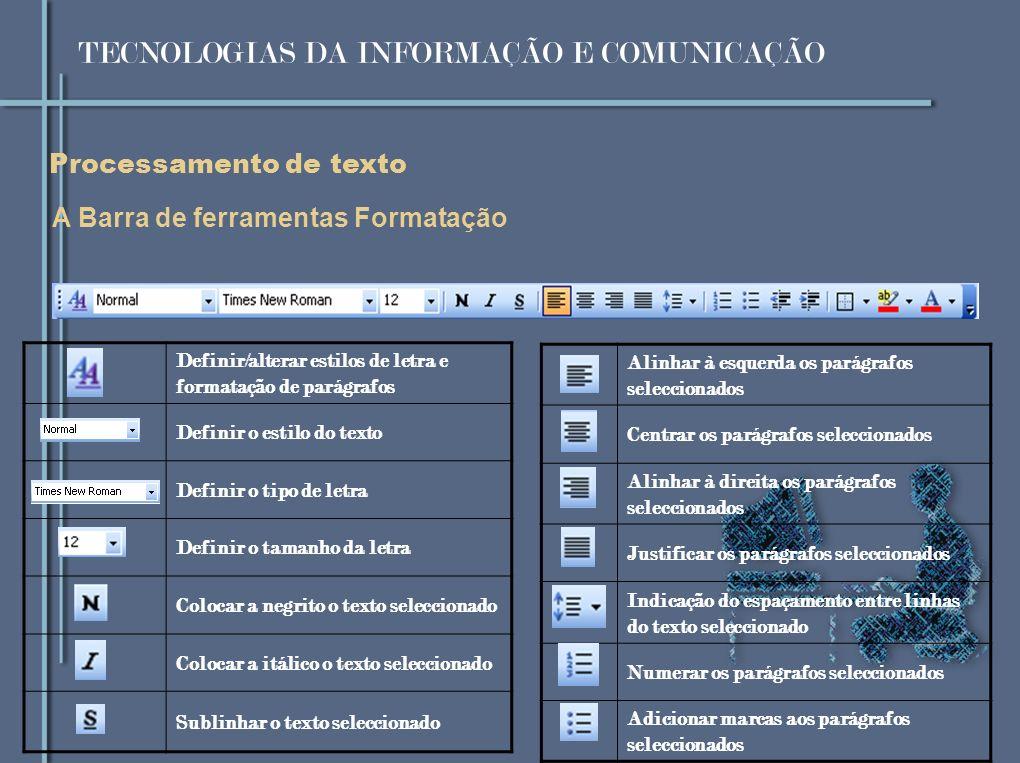 Processamento de texto A Barra de ferramentas Formatação Definir/alterar estilos de letra e formatação de parágrafos Definir o estilo do texto Definir o tipo de letra Definir o tamanho da letra Colocar a negrito o texto seleccionado Colocar a itálico o texto seleccionado Sublinhar o texto seleccionado Alinhar à esquerda os parágrafos seleccionados Centrar os parágrafos seleccionados Alinhar à direita os parágrafos seleccionados Justificar os parágrafos seleccionados Indicação do espaçamento entre linhas do texto seleccionado Numerar os parágrafos seleccionados Adicionar marcas aos parágrafos seleccionados TECNOLOGIAS DA INFORMAÇÃO E COMUNICAÇÃO