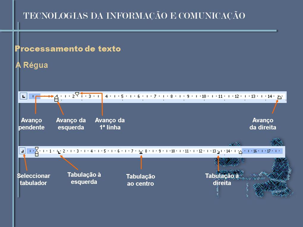 Processamento de texto A Régua Avanço da esquerda Avanço da 1ª linha Avanço da direita Avanço pendente Tabulação à esquerda Tabulação ao centro Tabulação à direita Seleccionar tabulador TECNOLOGIAS DA INFORMAÇÃO E COMUNICAÇÃO