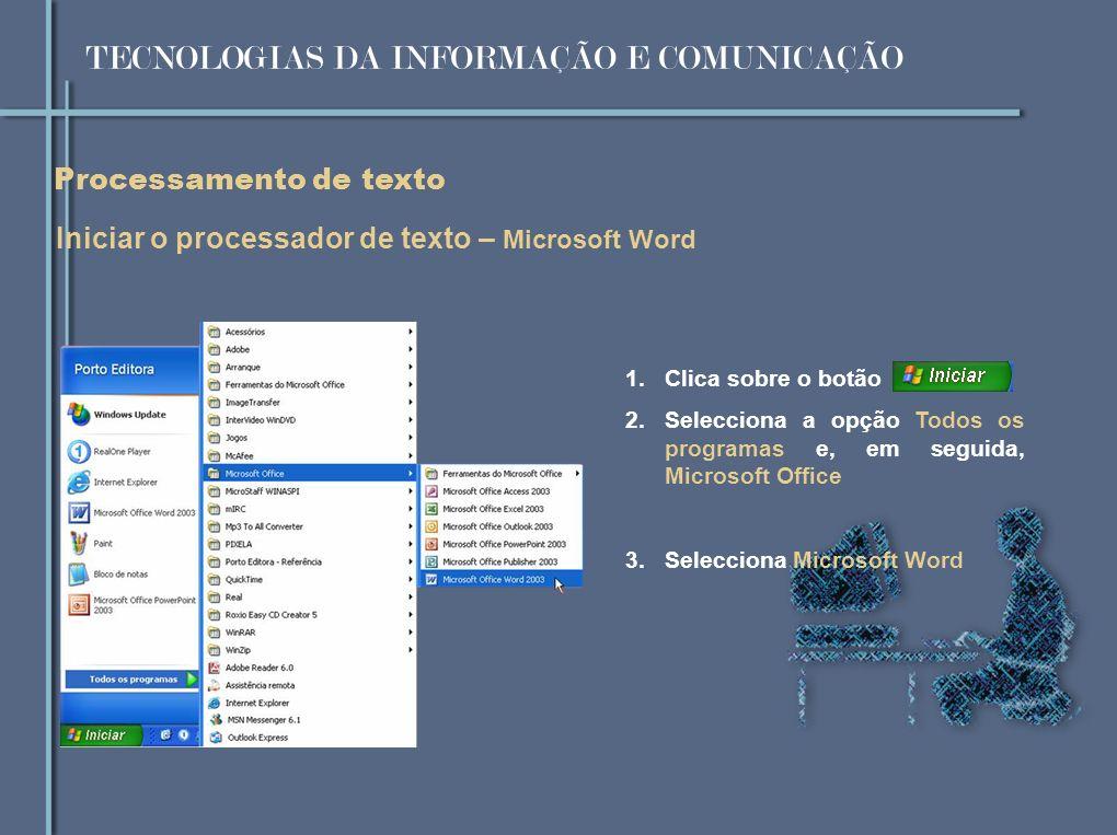 Processamento de texto Iniciar o processador de texto – Microsoft Word 1.Clica sobre o botão 2.Selecciona a opção Todos os programas e, em seguida, Microsoft Office 3.Selecciona Microsoft Word TECNOLOGIAS DA INFORMAÇÃO E COMUNICAÇÃO