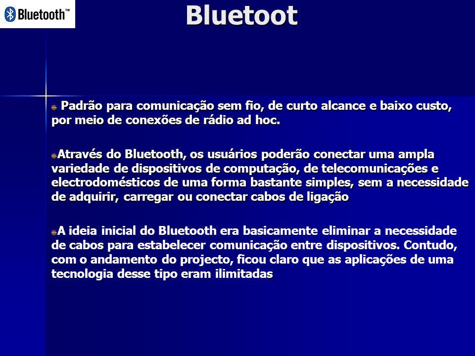 Bluetoot Padrão para comunicação sem fio, de curto alcance e baixo custo, por meio de conexões de rádio ad hoc.