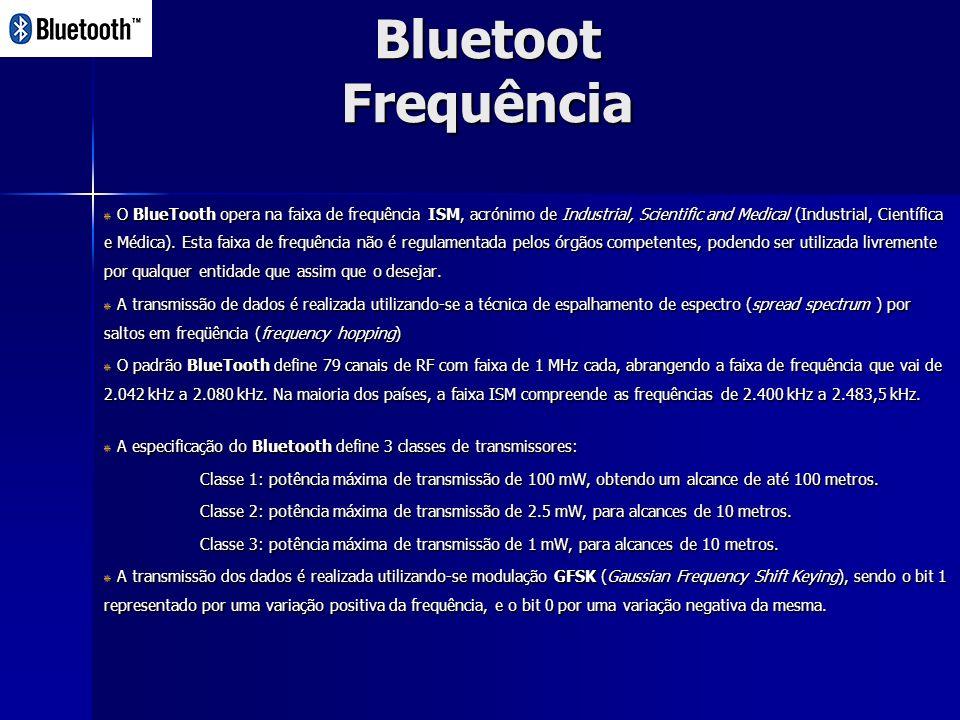 Bluetoot Frequência O BlueTooth opera na faixa de frequência ISM, acrónimo de Industrial, Scientific and Medical (Industrial, Científica e Médica).