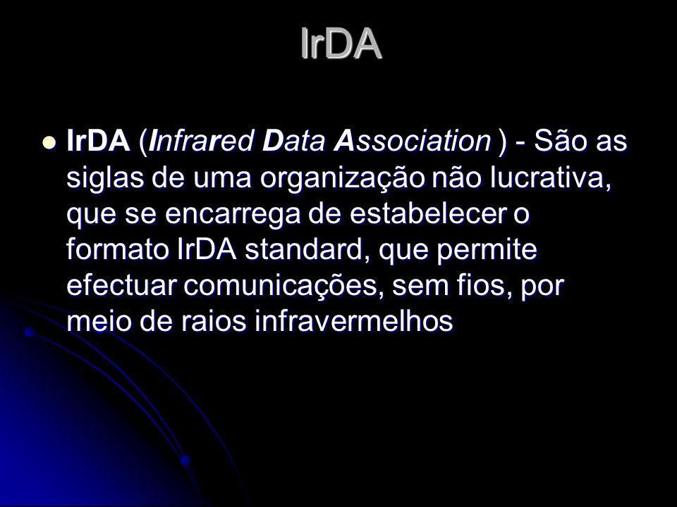 IrDA IrDA (Infrared Data Association ) - São as siglas de uma organização não lucrativa, que se encarrega de estabelecer o formato IrDA standard, que permite efectuar comunicações, sem fios, por meio de raios infravermelhos IrDA (Infrared Data Association ) - São as siglas de uma organização não lucrativa, que se encarrega de estabelecer o formato IrDA standard, que permite efectuar comunicações, sem fios, por meio de raios infravermelhos