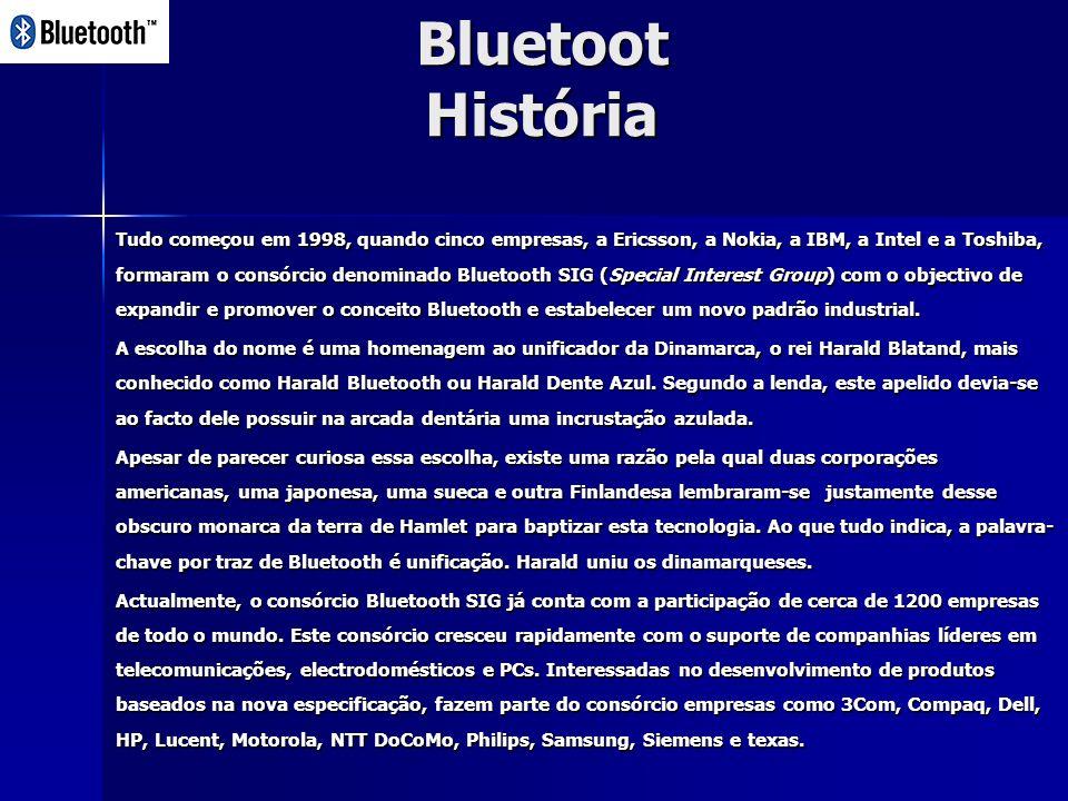 Bluetoot História Tudo começou em 1998, quando cinco empresas, a Ericsson, a Nokia, a IBM, a Intel e a Toshiba, formaram o consórcio denominado Bluetooth SIG (Special Interest Group) com o objectivo de expandir e promover o conceito Bluetooth e estabelecer um novo padrão industrial.