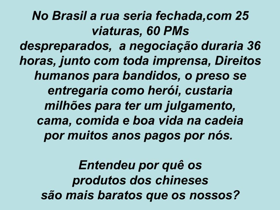 No Brasil a rua seria fechada,com 25 viaturas, 60 PMs despreparados, a negociação duraria 36 horas, junto com toda imprensa, Direitos humanos para ban