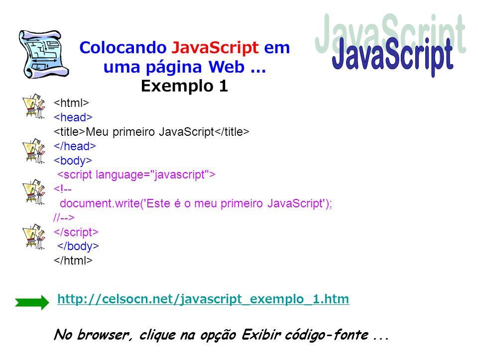 Colocando JavaScript em uma página Web... Exemplo 1 Meu primeiro JavaScript http://celsocn.net/javascript_exemplo_1.htm No browser, clique na opção Ex