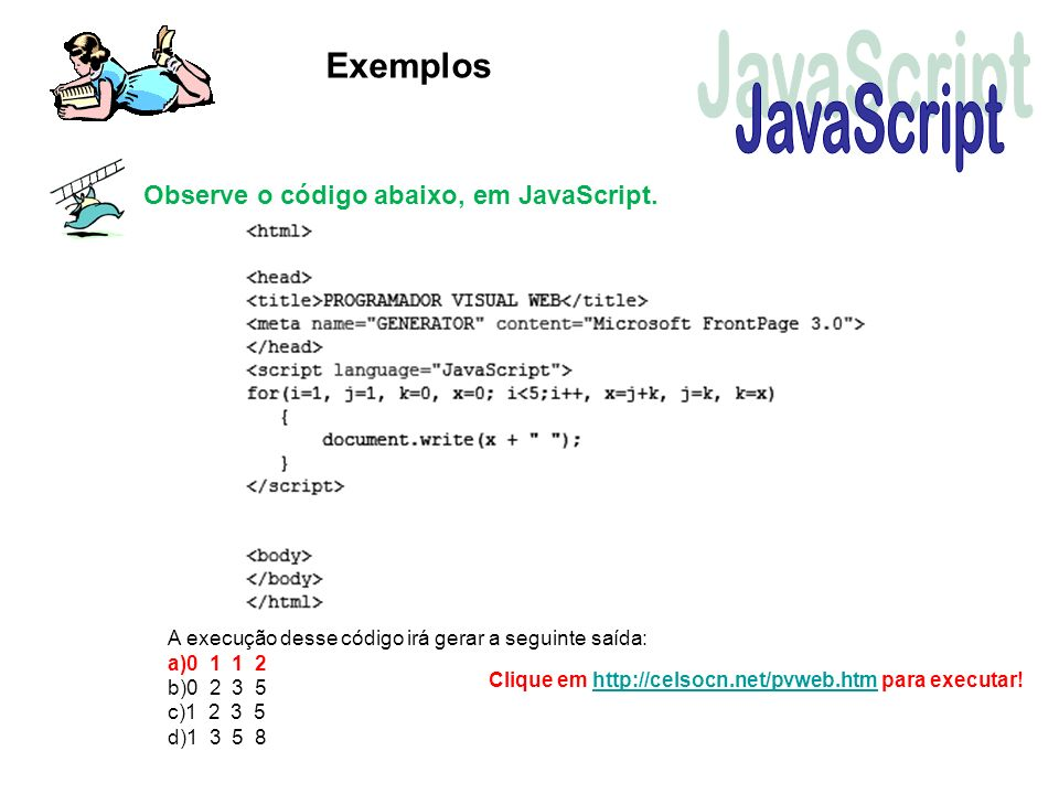 Exemplos Observe o código abaixo, em JavaScript. A execução desse código irá gerar a seguinte saída: a)0 1 1 2 b)0 2 3 5 c)1 2 3 5 d)1 3 5 8 Clique em