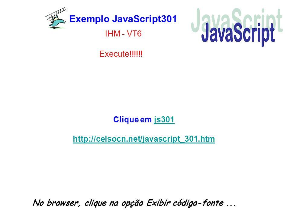 Exemplo JavaScript301 Execute!!!!!! Clique em js301js301 http://celsocn.net/javascript_301.htm No browser, clique na opção Exibir código-fonte... IHM