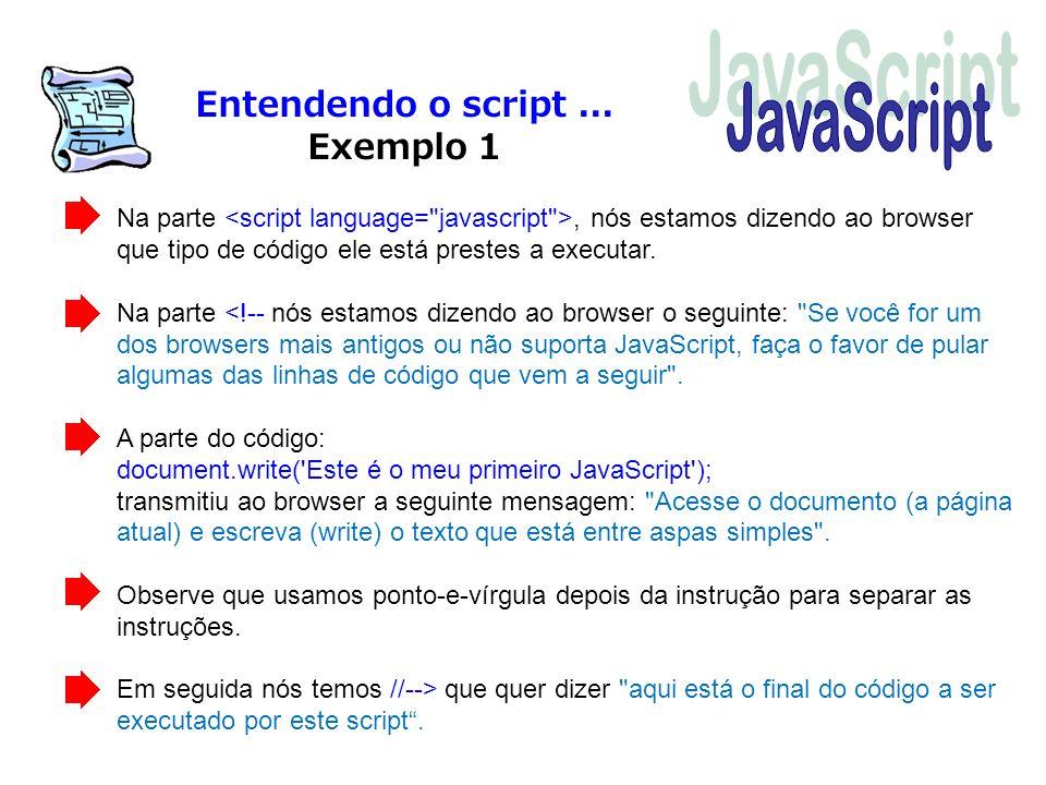 Entendendo o script... Exemplo 1 Na parte, nós estamos dizendo ao browser que tipo de código ele está prestes a executar. Na parte <!-- nós estamos di
