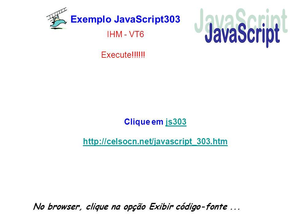 Exemplo JavaScript303 No browser, clique na opção Exibir código-fonte... Execute!!!!!! IHM - VT6 Clique em js303js303 http://celsocn.net/javascript_30
