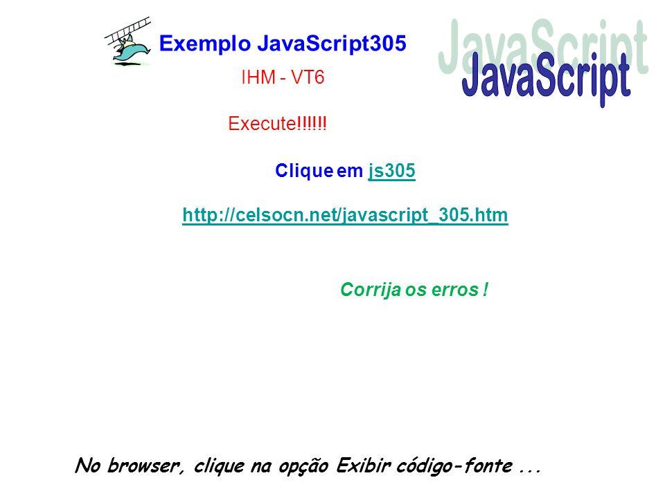 Exemplo JavaScript305 No browser, clique na opção Exibir código-fonte... Corrija os erros ! Execute!!!!!! IHM - VT6 Clique em js305js305 http://celsoc
