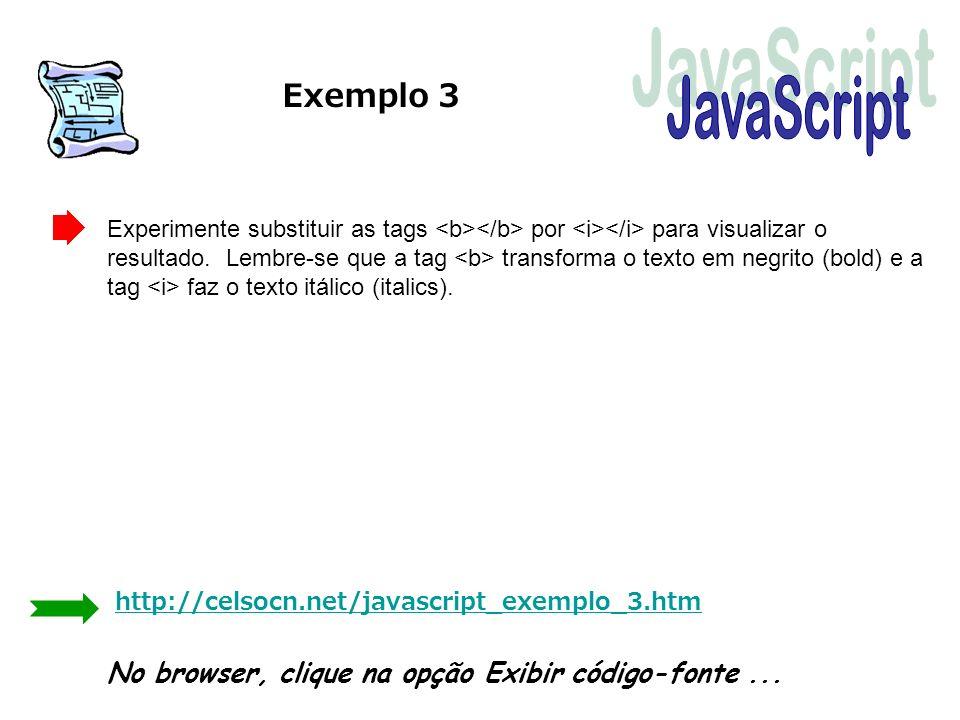 Exemplo 3 Experimente substituir as tags por para visualizar o resultado. Lembre-se que a tag transforma o texto em negrito (bold) e a tag faz o texto