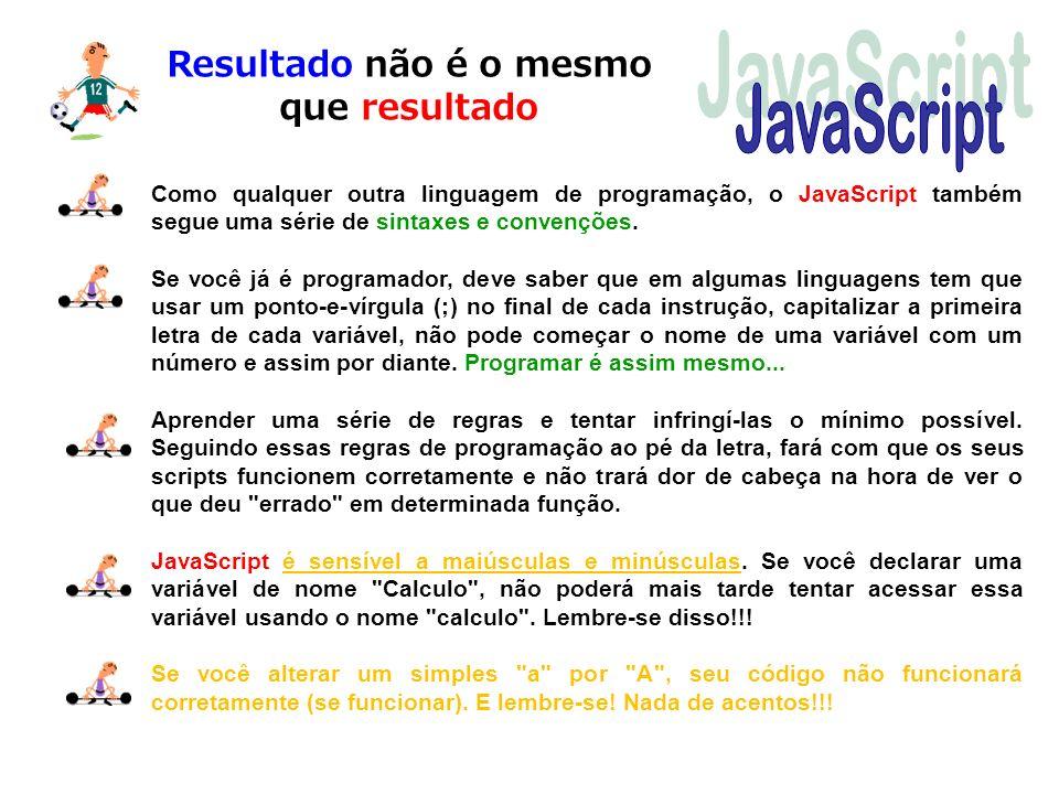 Resultado não é o mesmo que resultado Como qualquer outra linguagem de programação, o JavaScript também segue uma série de sintaxes e convenções. Se v