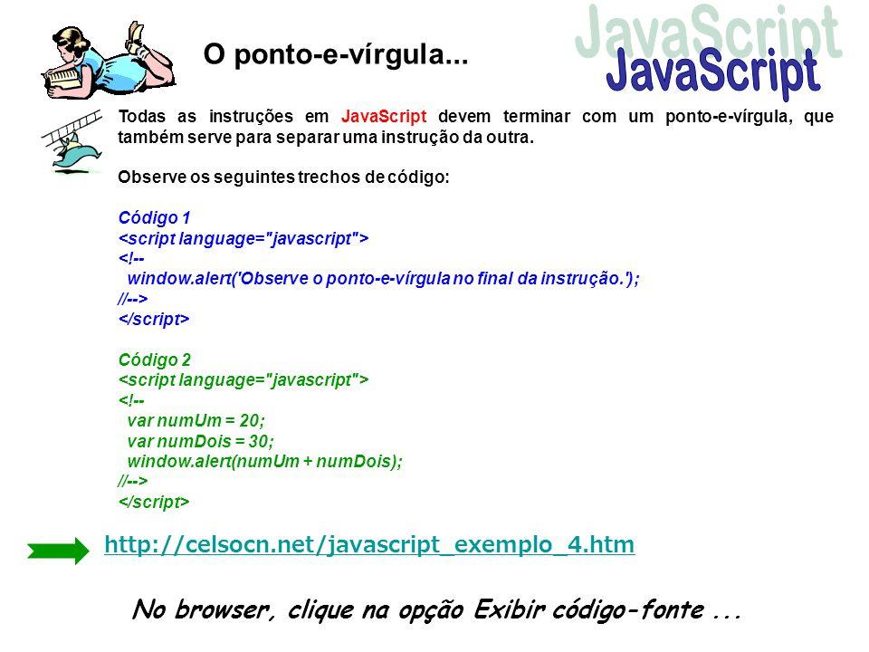 O ponto-e-vírgula... Todas as instruções em JavaScript devem terminar com um ponto-e-vírgula, que também serve para separar uma instrução da outra. Ob