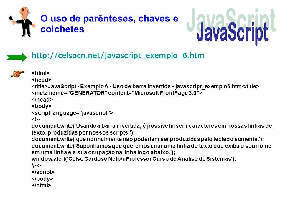 O uso de parênteses, chaves e colchetes JavaScript - Exemplo 6 - Uso de barra invertida - javascript_exemplo6.htm <!-- document.write('Usando a barra