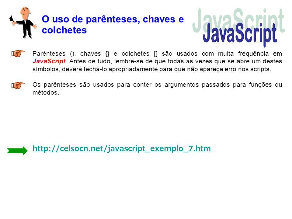 O uso de parênteses, chaves e colchetes Parênteses (), chaves {} e colchetes [] são usados com muita frequência em JavaScript. Antes de tudo, lembre-s