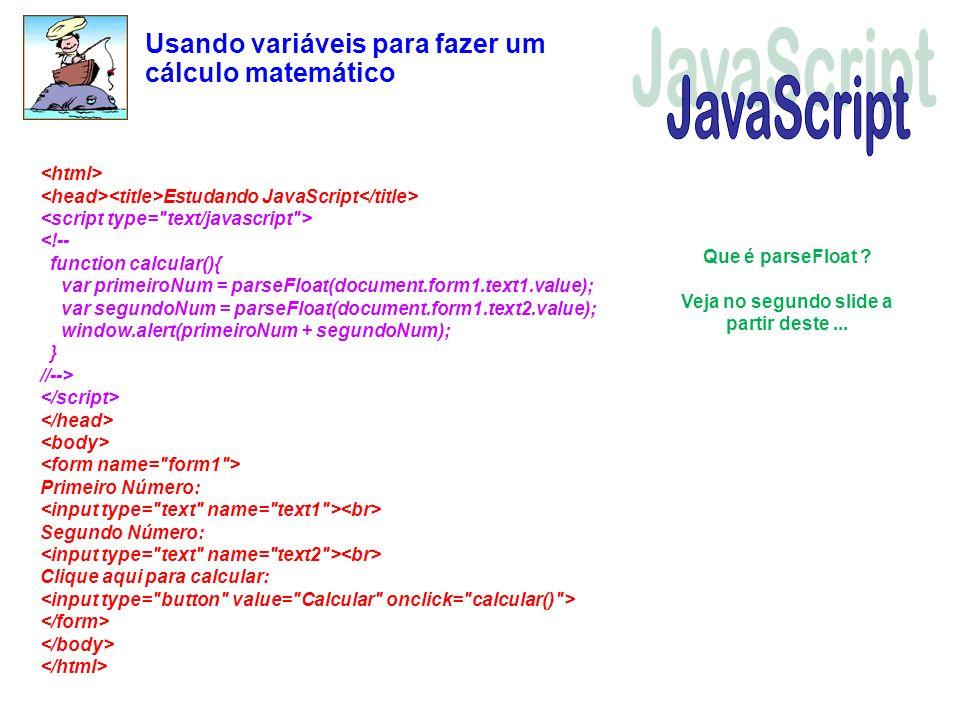 Usando variáveis para fazer um cálculo matemático Estudando JavaScript Primeiro Número: Segundo Número: Clique aqui para calcular: Que é parseFloat ?