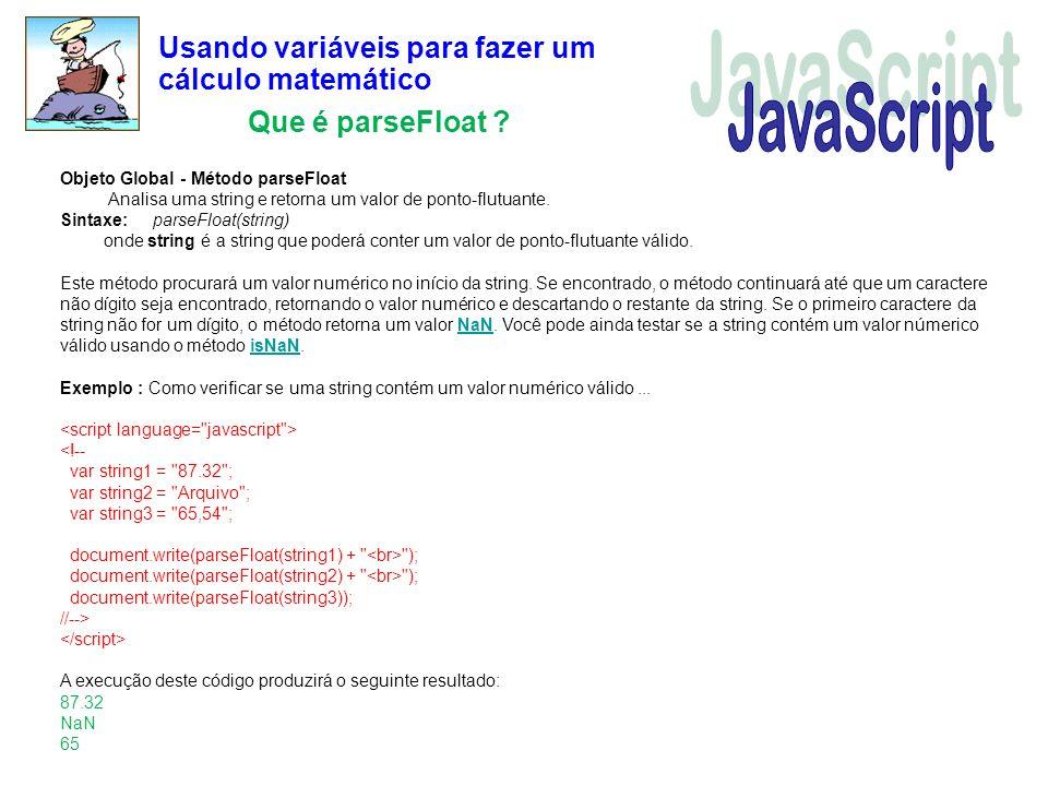 Usando variáveis para fazer um cálculo matemático Que é parseFloat ? Objeto Global - Método parseFloat Analisa uma string e retorna um valor de ponto-
