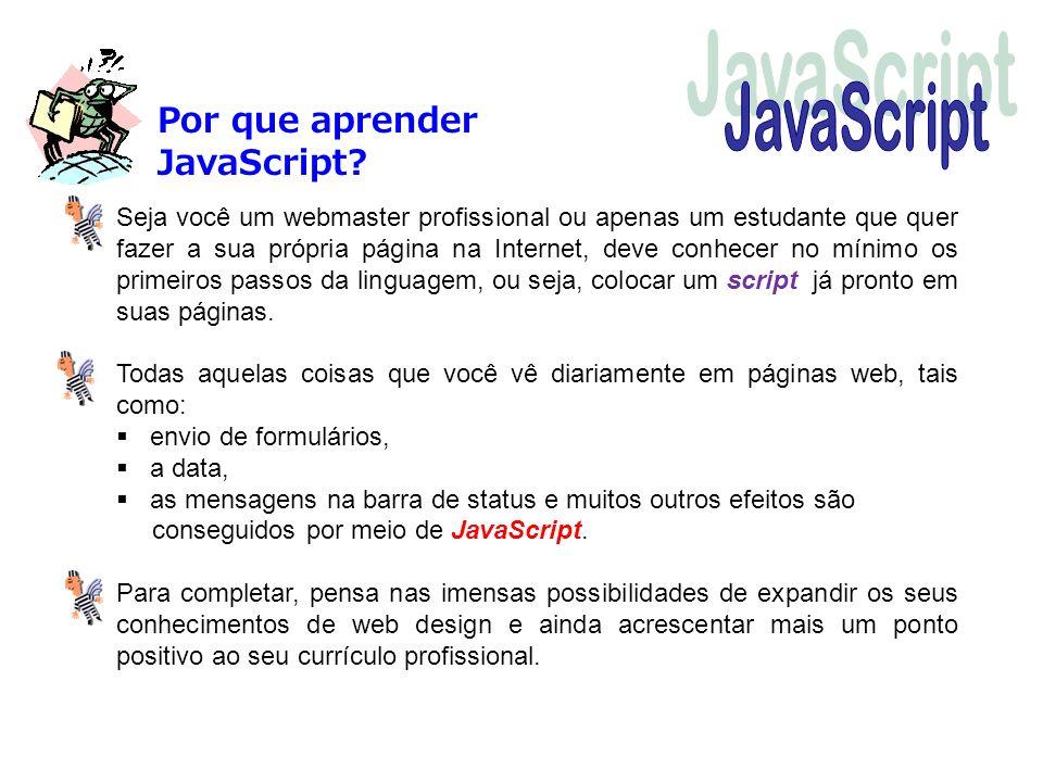 Por que aprender JavaScript? Seja você um webmaster profissional ou apenas um estudante que quer fazer a sua própria página na Internet, deve conhecer