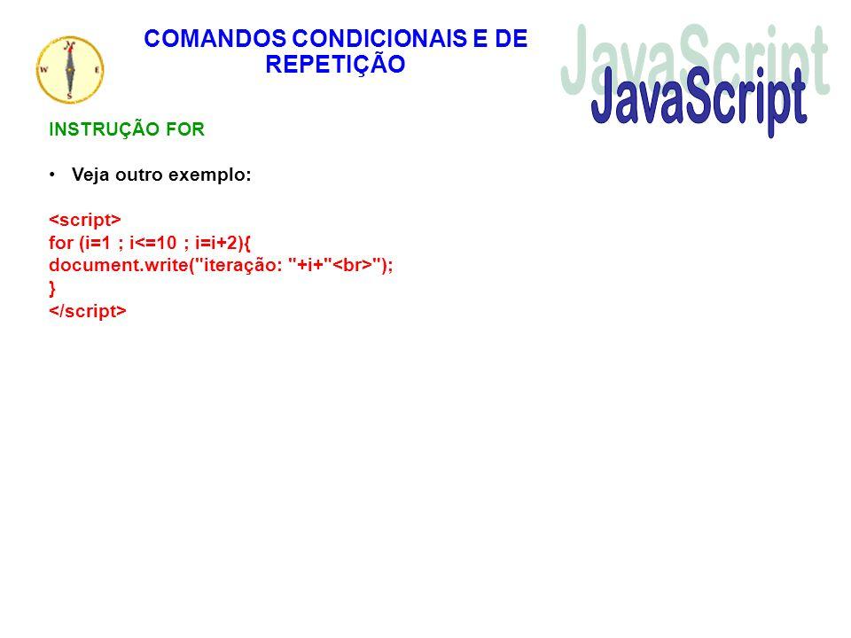 COMANDOS CONDICIONAIS E DE REPETIÇÃO INSTRUÇÃO FOR Veja outro exemplo: for (i=1 ; i<=10 ; i=i+2){ document.write(