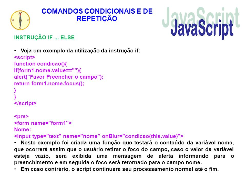 COMANDOS CONDICIONAIS E DE REPETIÇÃO INSTRUÇÃO IF... ELSE Veja um exemplo da utilização da instrução if: function condicao(){ if(form1.nome.value==