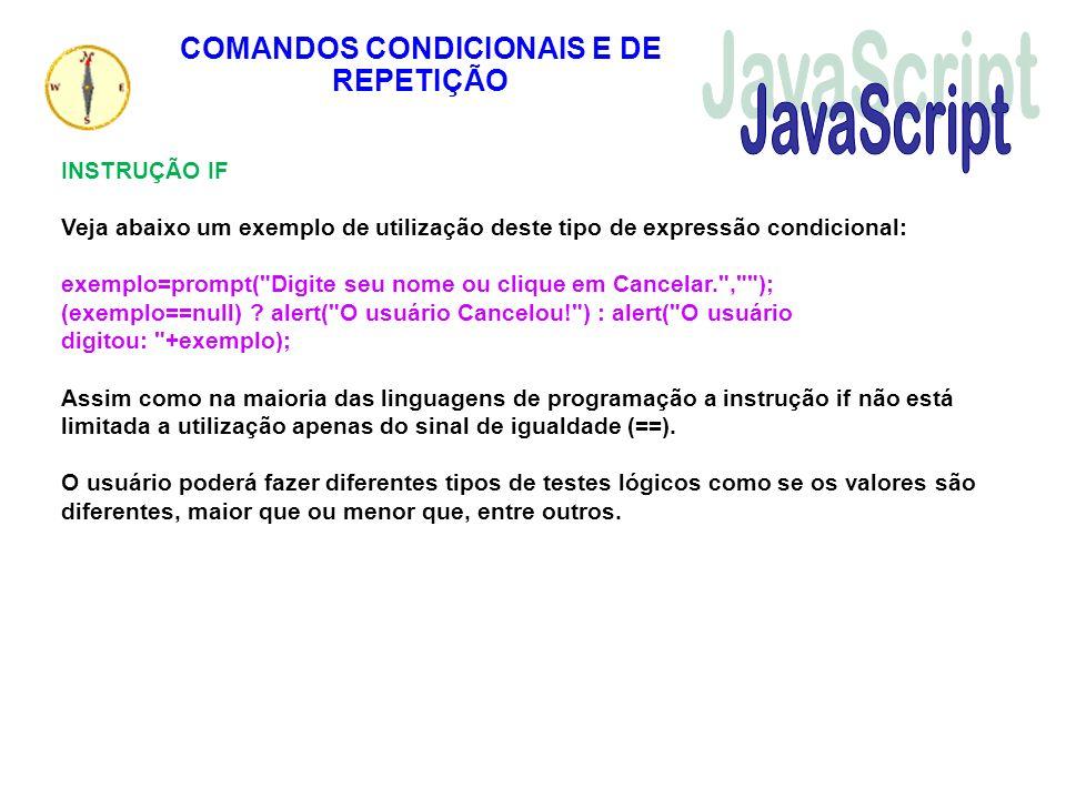 COMANDOS CONDICIONAIS E DE REPETIÇÃO INSTRUÇÃO IF Veja abaixo um exemplo de utilização deste tipo de expressão condicional: exemplo=prompt(