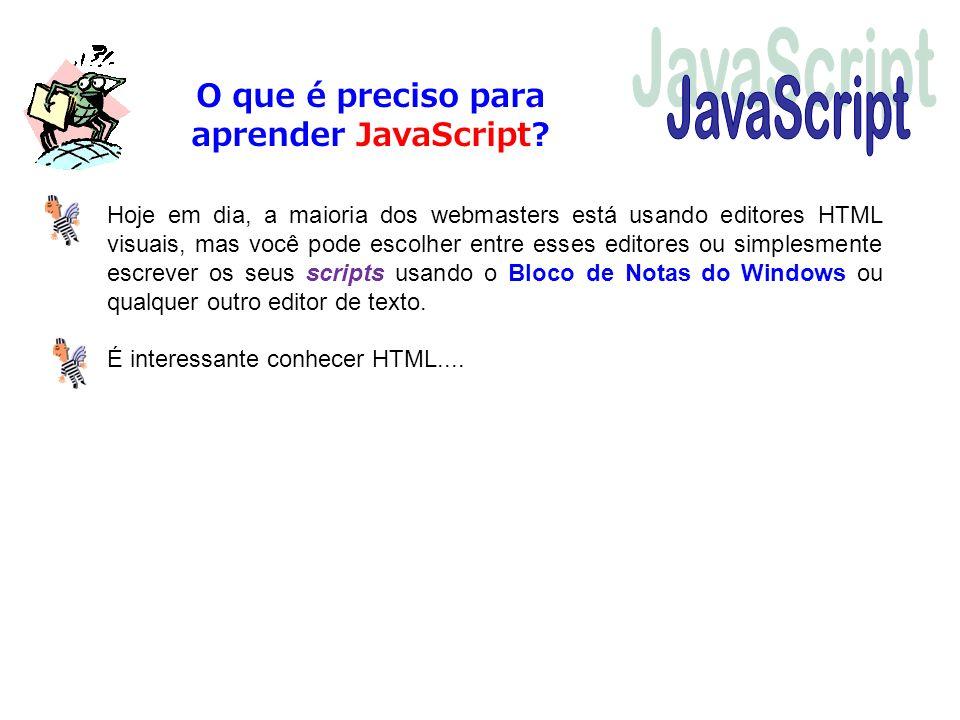 O que é preciso para aprender JavaScript? Hoje em dia, a maioria dos webmasters está usando editores HTML visuais, mas você pode escolher entre esses
