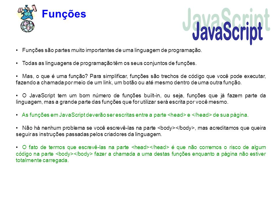 Funções Funções são partes muito importantes de uma linguagem de programação. Todas as linguagens de programação têm os seus conjuntos de funções. Mas