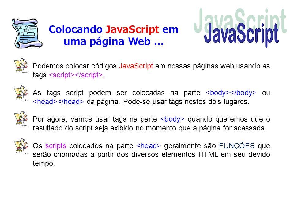 Colocando JavaScript em uma página Web... Podemos colocar códigos JavaScript em nossas páginas web usando as tags. As tags script podem ser colocadas