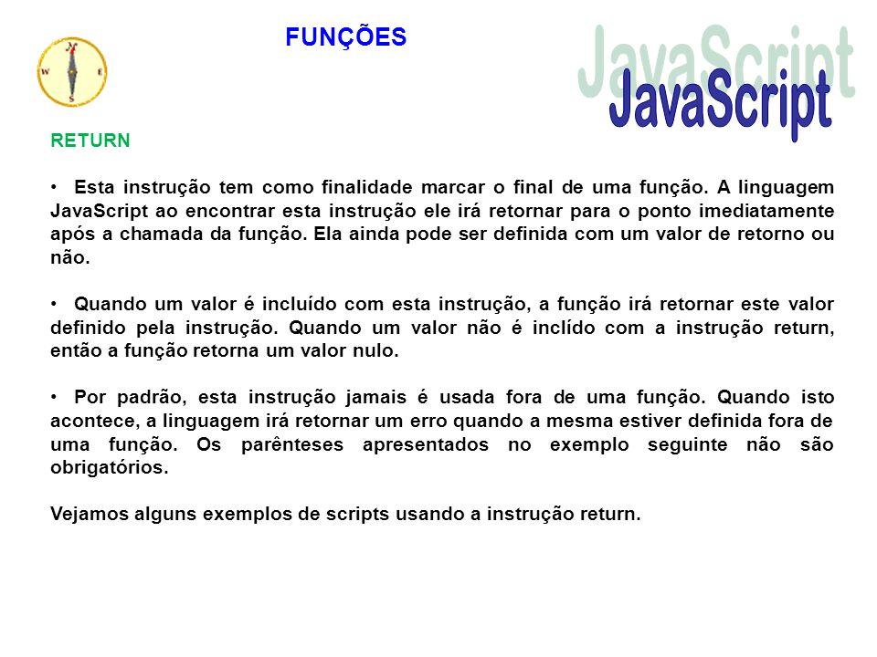 RETURN Esta instrução tem como finalidade marcar o final de uma função. A linguagem JavaScript ao encontrar esta instrução ele irá retornar para o pon