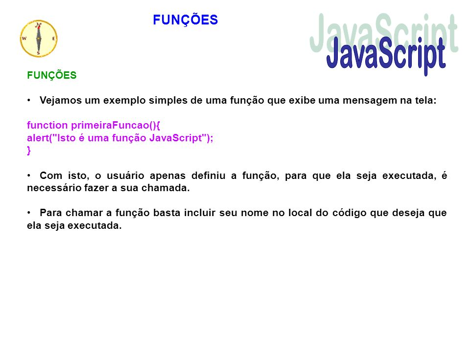 Vejamos um exemplo simples de uma função que exibe uma mensagem na tela: function primeiraFuncao(){ alert(